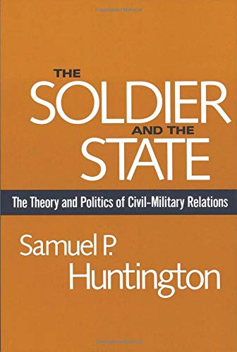The Soldier and the State: The Theory and Politics of Civil-Military Relations (Belknap Press S) (Role Of Science And Technology In International Relations)