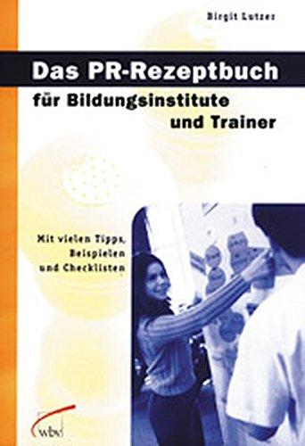 Das PR-Rezeptbuch für Bildungsinstitute und Trainer: Mit vielen Tipps, Beispielen und Checklisten