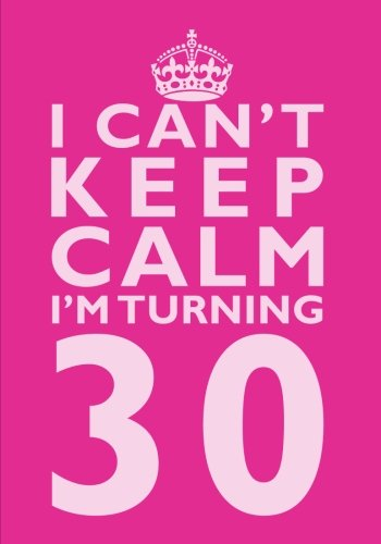 I Cant Keep Calm Im Turning 30 Birthday Gift Notebook 7 X 10 Inches Novelty Gag Book For Women 30th Present Humorous