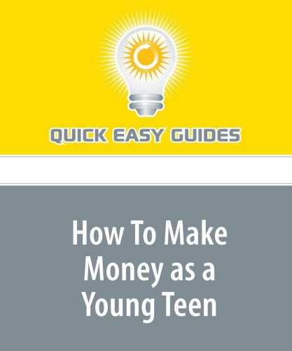 How To Make Money as a Young Teen: Tips and Ideas on How to Make Money When You Can't Get a Job