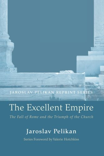 The Excellent Empire: The Fall of Rome and the Triumph of the Church (Jaroslav Pelikan Reprint) pdf