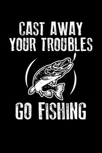 - Cast Away Your Troubles Go Fishing: 6x9 110 blank Notebook Inspirational Journal Travel Note Pad Motivational Quote Collection