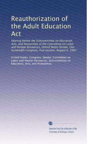 Reauthorization of the Adult Education Act: Hearing before the Subcommittee on Education, Arts, and Humanities of the Committee on Labor and Human ... Congress, first session. August 6, 1987