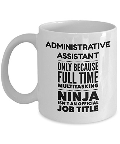Admin Assistant Mug - Administrative Assistant Only Because Full Time Multitasking Ninja Isn't An Official Job Title - 11oz Ceramic White Novelty Coffee Mug (Admin Gifts)
