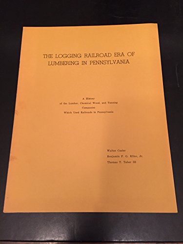 Pennsylvania Railroad Company - The Logging Railroad Era of Lumbering in Pennsylvania: A Histiory of the Lumber, Chemical Wood and Tanning Companies Which Used Railroads in Pennsylvania