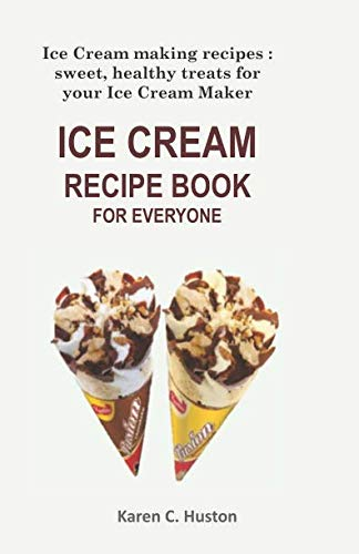 ICE CREAM RECIPE BOOK FOR EVERYONE: Ice Cream making recipes: sweet, healthy treats for your Ice Cream Maker by Karen  C. Huston