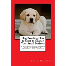 Dog Breeding How to Start & Finance Your Small Business: A Dog Breeders best startup book for starting & financing a small business