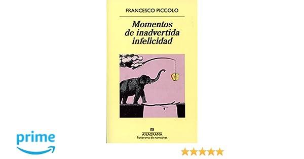 Momentos De Inadvertida Infelicidad Panorama de narrativas: Amazon.es: Francesco Piccolo, Xavier González Rovira: Libros