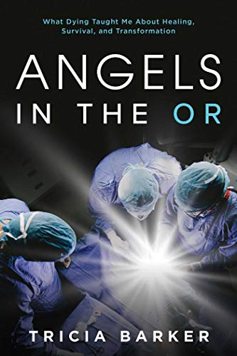 Angels in the OR: What Dying Taught Me About Healing, Survival, and Transformation -