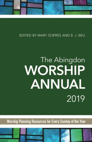 The Abingdon Worship Annual 2019: Worship Planning Resources for Every Sunday of the Year