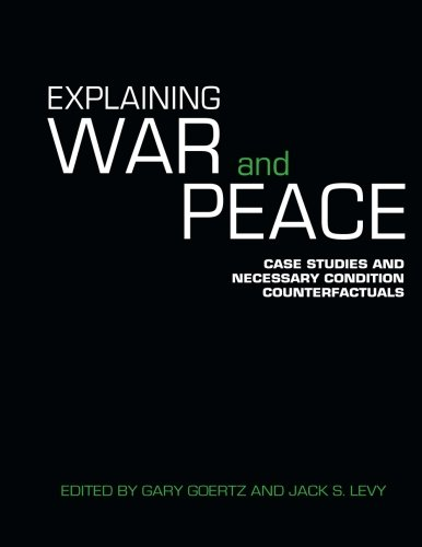 Explaining War and Peace: Case Studies and Necessary Condition Counterfactuals (Contemporary Security Studies) - Necessary Conditions
