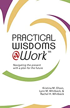 Practical Wisdoms @ Work: Navigating the present with a plan for the future by [Olson, Kristina M., Whitbeck, Lynn M., Whitbeck, Rachel H.]