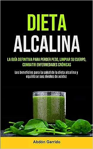 Dieta Alcalina: La Guía Definitiva Para Perder Peso, Limpiar ...