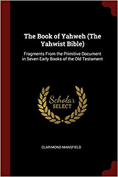 The Book of Yahweh (The Yahwist Bible): Fragments From the Primitive Document in Seven Early Books of the Old Testament