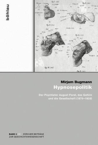 Hypnosepolitik: Der Psychiater August Forel, Das Gehirn Und Die Gesellschaft (1870-1920) (Zurcher Beitrage Zur Geschichtswissenschaft) (German Edition)