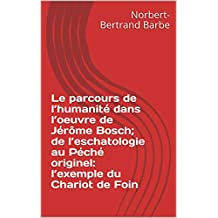 Le parcours de l'humanité dans l'oeuvre de Jérôme Bosch; de l'eschatologie au Péché originel: l'exemple du Chariot de Foin (Travaux Panofskiens t. 6) (French Edition)