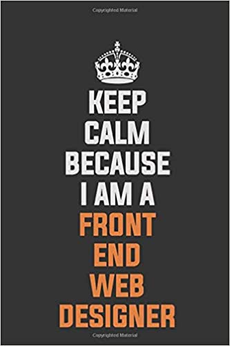 keep calm because i am a front end web designer inspirational
