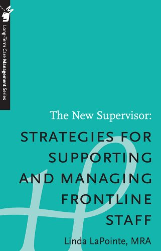 The New Supervisor: Strategies for Supporting and Managing Frontline Staff - Long-Term Care Management Series