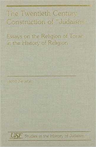 The Twentieth Century Construction of Judaism: Essays on the Religion of Torah in the History of Religion (Studies in the History of Judaism)