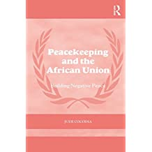 Peacekeeping and the African Union: Building Negative Peace (Cass Series on Peacekeeping)