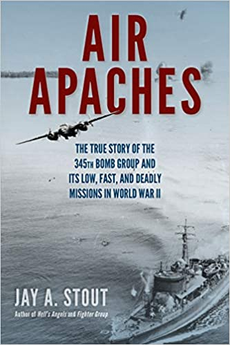 Air Apaches: The True Story of the 345th Bomb Group and Its Low