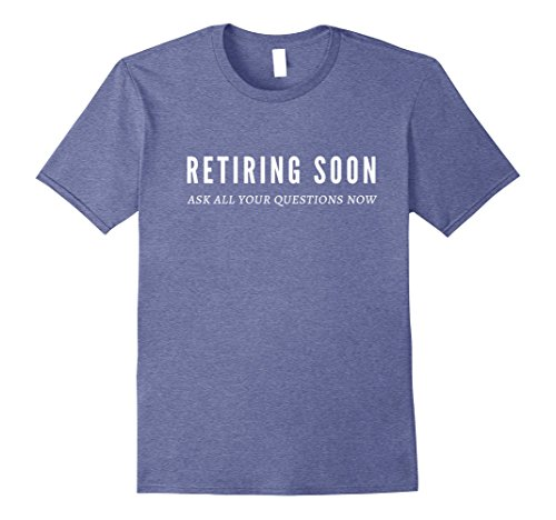 Mens Retiring Soon Ask All Your Questions Now Retirement T-Shirt 3XL Heather Blue