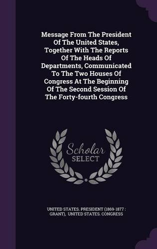 Read Online Message From The President Of The United States, Together With The Reports Of The Heads Of Departments, Communicated To The Two Houses Of Congress At ... Second Session Of The Forty-fourth Congress PDF