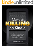 Make A Killing On Kindle (Without Blogging, Facebook Or Twitter).  The Guerilla Marketer's Guide To Selling Ebooks On Amazon