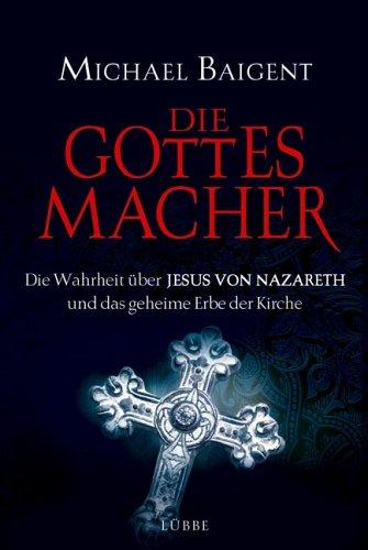 Die Gottes-Macher: Die Wahrheit über Jesus von Nazareth und das gehei