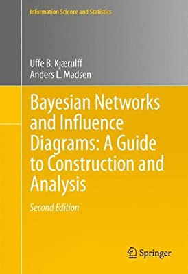Bayesian Networks and Influence Diagrams: A Guide to Construction and Analysis (Information Science and Statistics)