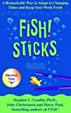 Fish! Sticks : A Remarkable Way to Adapt to Changing Times and Keep Your Work Fresh, Lundin, Stephen C., 0786888393