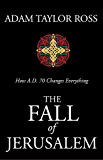 The Fall of Jerusalem: How A. D. 70 Changes Everything