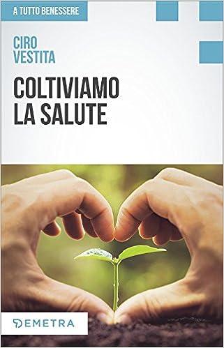 Amazon It Coltiviamo La Salute Prodotti Consigli E Ricette Dalla Natura Per Un Nuovo Benessere Vestita Ciro Libri