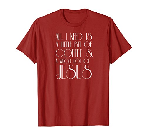 Coffee and Jesus T Shirt All I Need is a Little Whole Lot of (Fueled By Jesus And Coffee T Shirt)