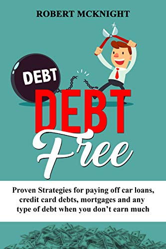 DEBT FREE: Proven Strategies for paying off  car loans, credit card debts, mortgages and any type of debt When you don't earn much (how to be debt free Book 1) (Debt Consolidation Loan To Pay Off Credit Cards)