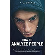 How to Analyze People: The Ultimate Guide to Human Psychology, Body Language, Personality Types and Ultimately Reading People