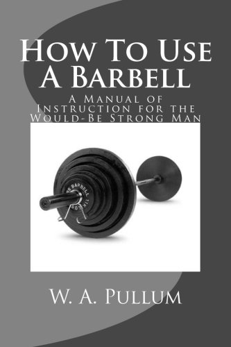 How To Use A Barbell: A Manual of Instruction for the Would-Be Strong Man pdf epub