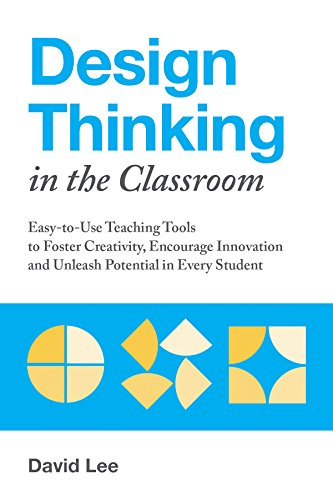 Design Thinking in the Classroom: Easy-to-Use Teaching Tools to Foster Creativity, Encourage Innovation, and Unleash Potential in Every Student (Strategies To Involve Students In The Learning Process)