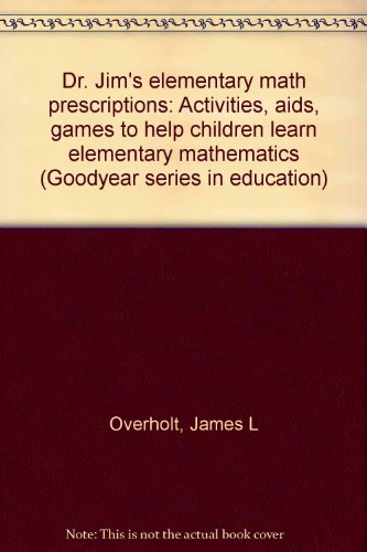 Dr. Jim's elementary math prescriptions: Activities, aids, games to help children learn elementary mathematics (Goodyear series in education)