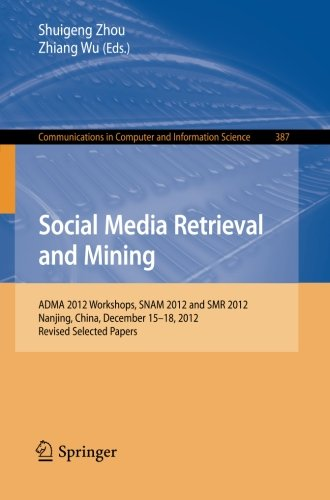 Social Media Retrieval and Mining: ADMA 2012 Workshops, SNAM 2012 and SMR 2012, Nanjing, China, December 15-18, 2012. Revised Selected Papers ... and Information Science) (Volume 387)