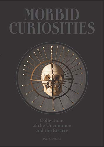 Image of Morbid Curiosities: Collections of the Uncommon and the Bizarre (Skulls, Mummified Body Parts, Taxidermy and more, remarkable, curious, macabre collections)