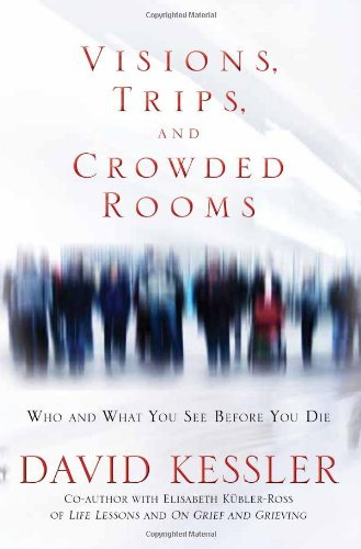 Visions, Trips And Crowded Rooms: Who and What You See Before You Die by David Kessler (5-Jul-2010) Hardcover