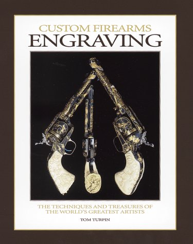 Custom Firearms Engraving: The Techniques and Treasures of the World's Greatest Artists Custom Firearms