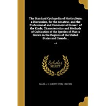 The Standard Cyclopedia of Horticulture; A Discussion, for the Amateur, and the Professional and Commercial Grower, of the Kinds, Characteristics and ... of the United States and Canada...; V.4