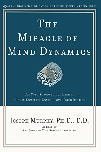 The Miracle of Mind Dynamics: Use Your Subconscious Mind to Obtain Complete Control Over Your Destiny