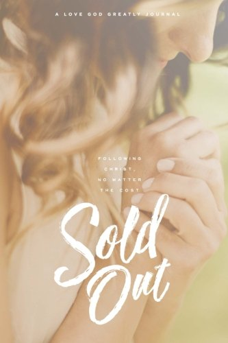 Sold-Out: Following Christ, No Matter The Cost: A Love God Greatly Journal