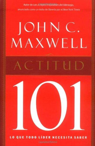 Actitud 101 / Attitude 101: Lo Que Todo Lider Necesita Saber (Spanish Edition) PDF