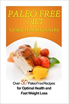 Paleo Free Diet Guide for Beginners: Over 50 Paleo Free Diet Recipes for Optimal Health & Fast Weight Loss