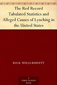 The Red Record Tabulated Statistics and Alleged Causes of Lynching in the United States (English Edition)