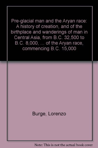 Pre-glacial Man and the Aryan Race. A History of Creation, and of the Birthplace and Wanderings of Man in Central Asia, from B.C. 32,500 to B.C. ... of the Aryan Race, Commencing B.C. 15,000